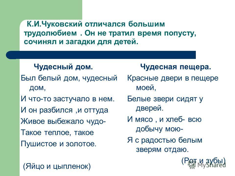 К.И.Чуковский отличался большим трудолюбием. Он не тратил время попусту, сочинял и загадки для детей. Чудесный дом. Был белый дом, чудесный дом, И что-то застучало в нем. И он разбился,и оттуда Живое выбежало чудо- Такое теплое, такое Пушистое и золо