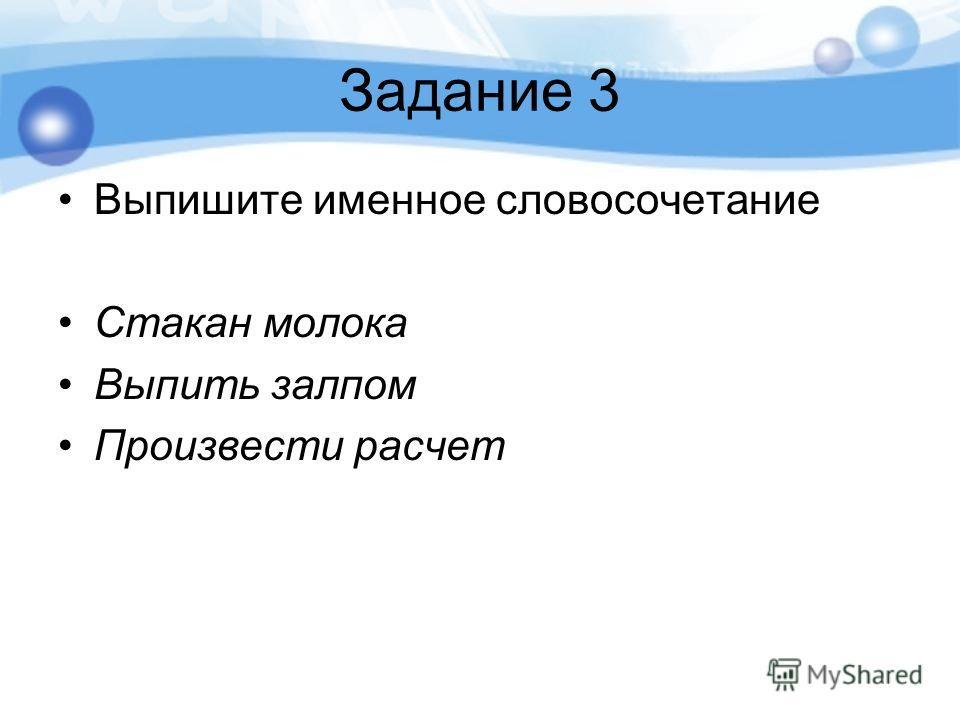 Задание 3 Выпишите именное словосочетание Стакан молока Выпить залпом Произвести расчет