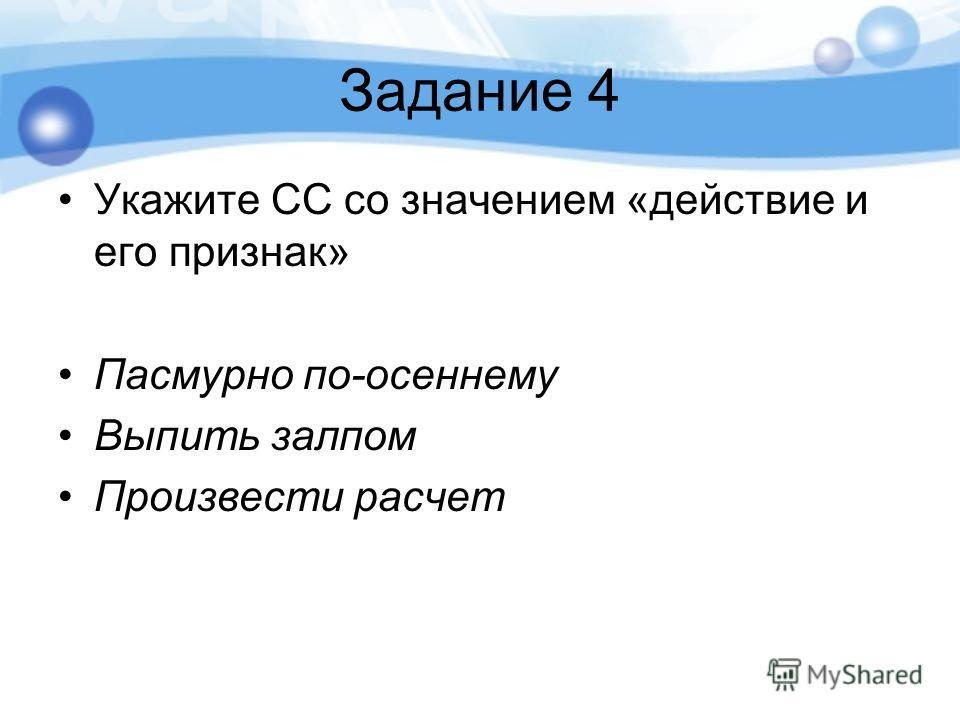 Задание 4 Укажите СС со значением «действие и его признак» Пасмурно по-осеннему Выпить залпом Произвести расчет