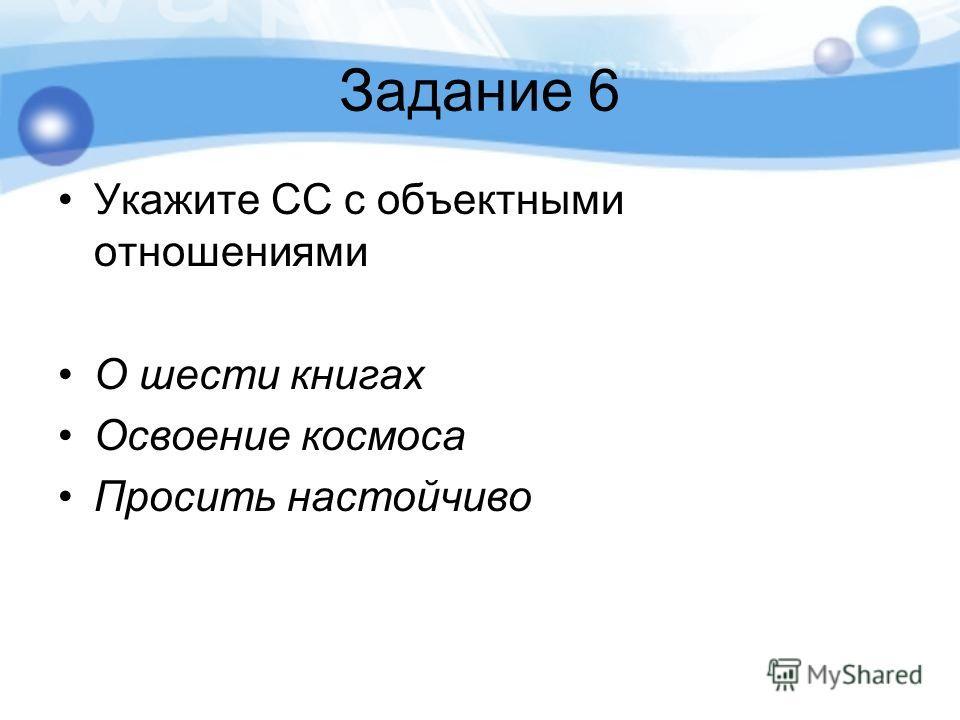 Задание 6 Укажите СС с объектными отношениями О шести книгах Освоение космоса Просить настойчиво