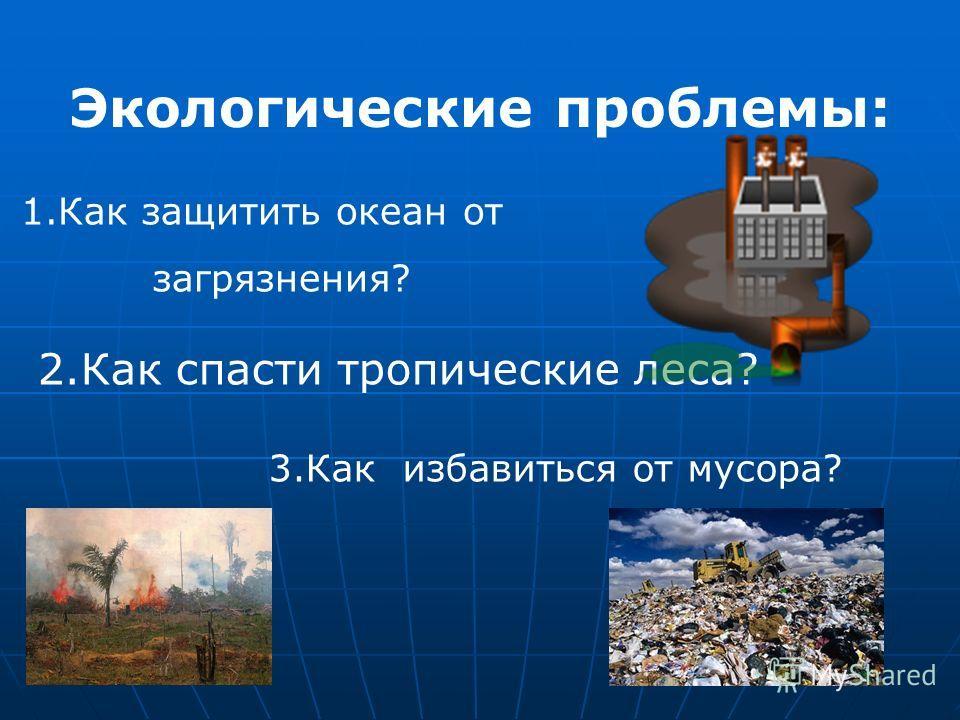 Экологические проблемы: 1.Как защитить океан от загрязнения? 2.Как спасти тропические леса? 3.Как избавиться от мусора?