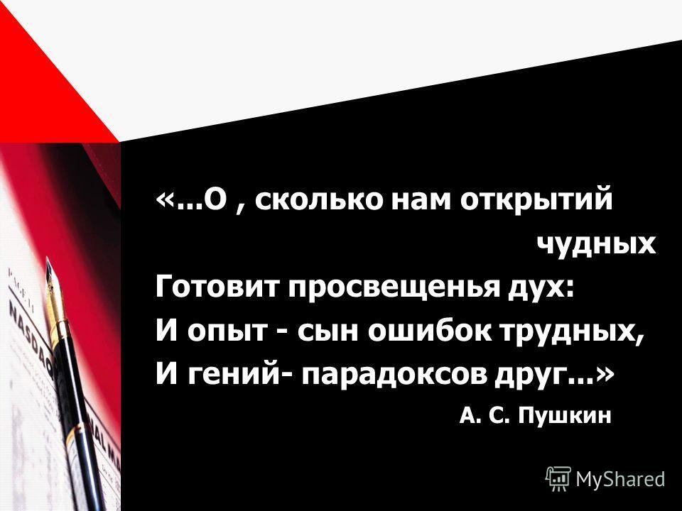 «...О, сколько нам открытий чудных Готовит просвещенья дух: И опыт - сын ошибок трудных, И гений- парадоксов друг...» А. С. Пушкин