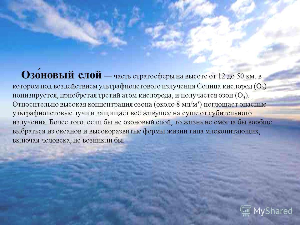 Озо́новый слой часть стратосферы на высоте от 12 до 50 км, в котором под воздействием ультрафиолетового излучения Солнца кислород (О 2 ) ионизируется, приобретая третий атом кислорода, и получается озон (О 3 ). Относительно высокая концентрация озона