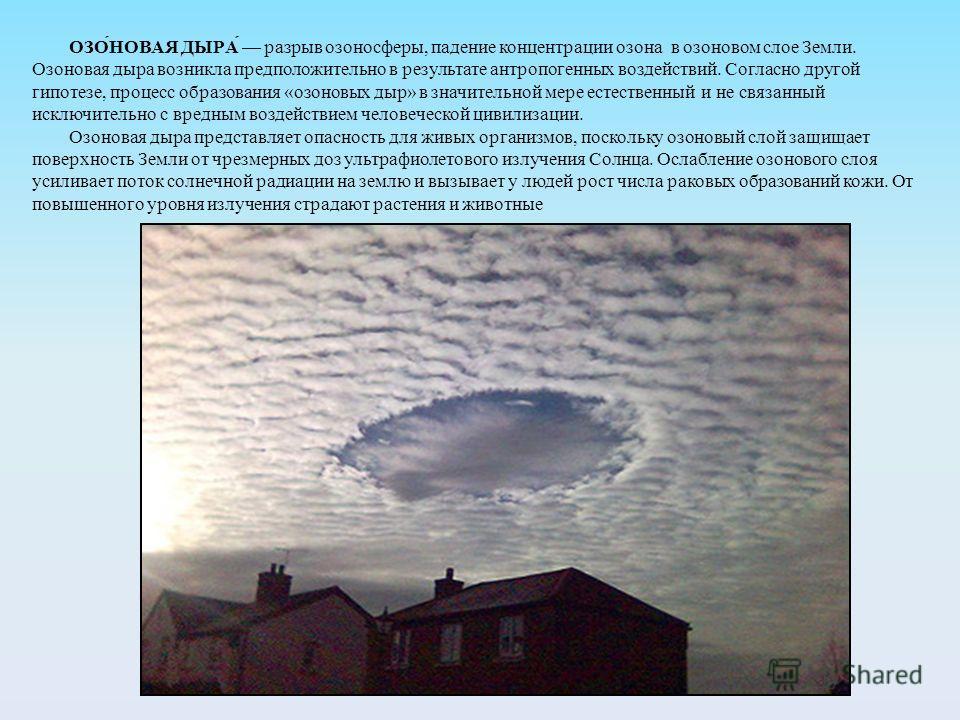 ОЗО́НОВАЯ ДЫРА́ разрыв озоносферы, падение концентрации озона в озоновом слое Земли. Озоновая дыра возникла предположительно в результате антропогенных воздействий. Согласно другой гипотезе, процесс образования «озоновых дыр» в значительной мере есте