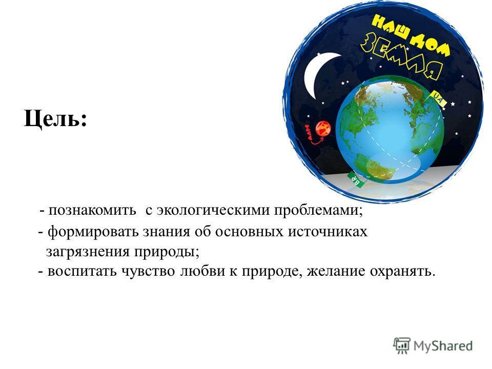 Цель: - познакомить с экологическими проблемами; - формировать знания об основных источниках загрязнения природы; - воспитать чувство любви к природе, желание охранять.