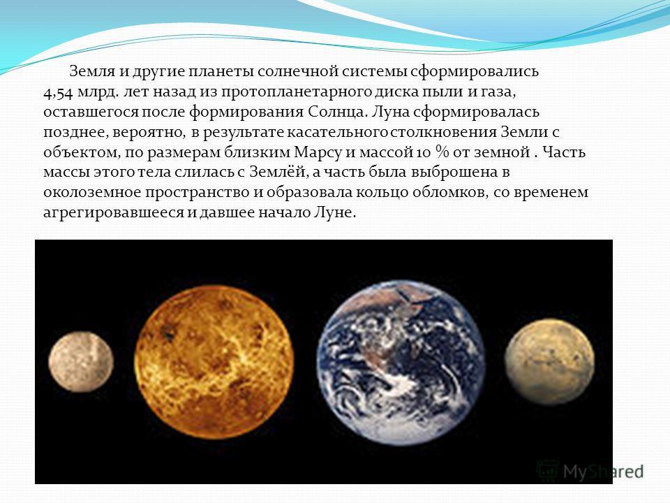 Земля и другие планеты солнечной системы сформировались 4,54 млрд. лет назад из протопланетарного диска пыли и газа, оставшегося после формирования Солнца. Луна сформировалась позднее, вероятно, в результате касательного столкновения Земли с объектом