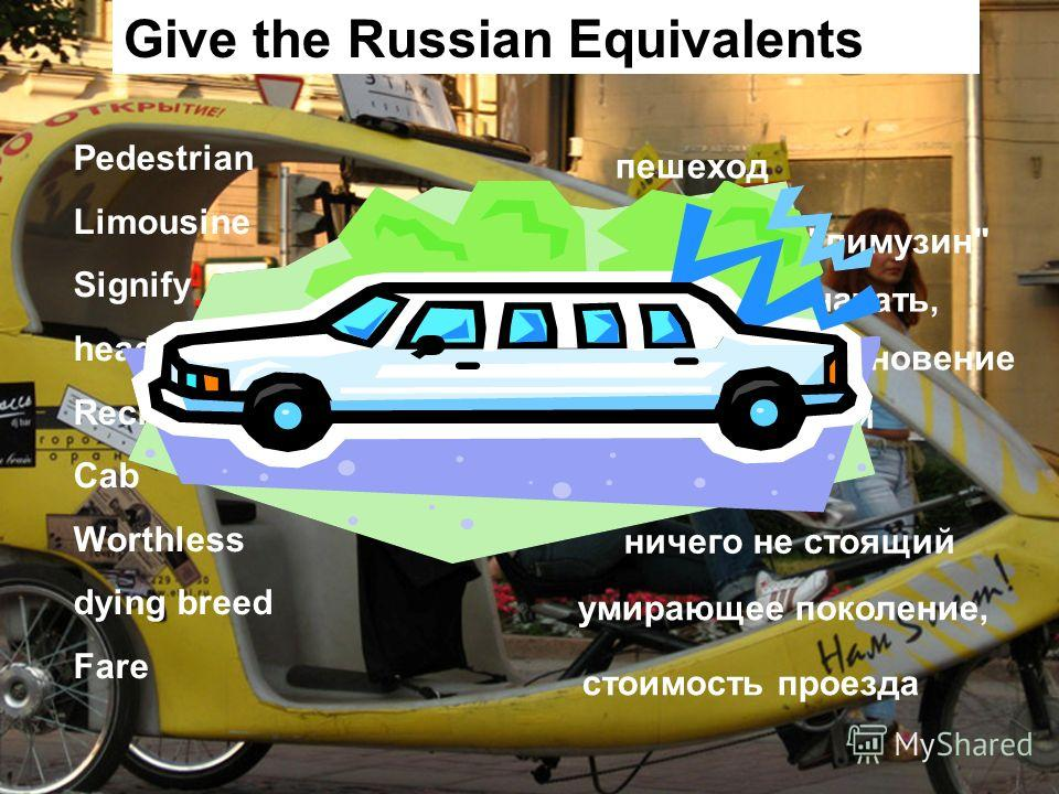 Give the Russian Equivalents Pedestrian Limousine Signify head-on collision Reckless Cab Worthless dying breed Fare пешеход кузов типа