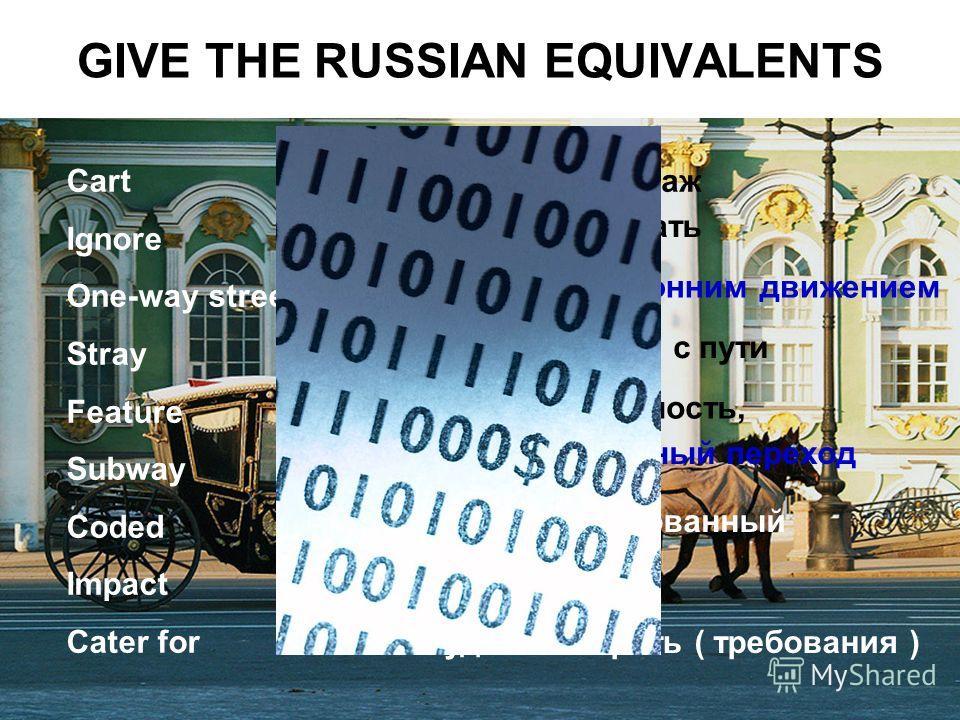 GIVE THE RUSSIAN EQUIVALENTS Cart Ignore One-way street Stray Feature Subway Coded Impact Cater for экипаж игнорировать улица с односторонним движением сбиться с пути особенность, подземный переход кодированный удар удовлетворять ( требования )