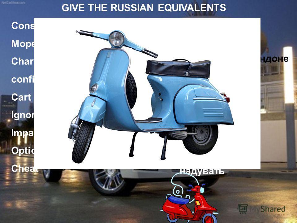 Conscious Moped Charing Cross confine sb/sth to sth Cart Ignore Impact Option Cheat сознательный мопед Название станции в Лондоне ограничивать экипаж игнорировать удар выбор надувать GIVE THE RUSSIAN EQUIVALENTS