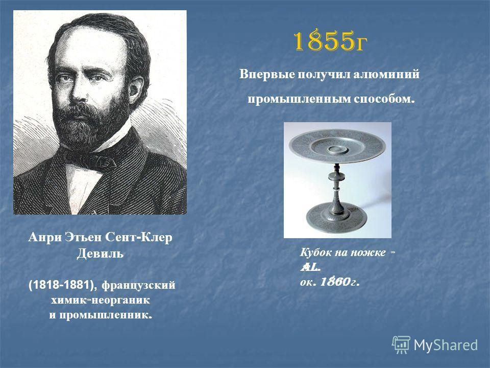 Анри Этьен Сент-Клер Девиль (1818-1881), французский химик - неорганик и промышленник. 1855 г Впервые получил алюминий промышленным способом. Кубок на ножке - Al. ок. 1860 г.