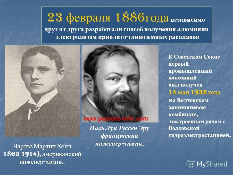 Чарльз Мартин Холл 1863-1914), американский инженер - химик. Поль Луи Туссен Эру французский инженер - химик. 23 февраля 1886 года независимо друг от друга разработали способ получения алюминия электролизом криолито - глиноземных расплавов В Советско