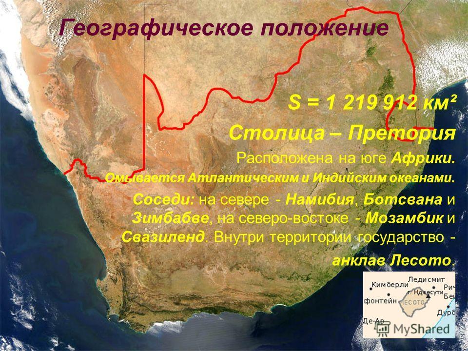 Географическое положение S = 1 219 912 км² Столица – Претория Расположена на юге Африки. Омывается Атлантическим и Индийским океанами. Соседи: на севере - Намибия, Ботсвана и Зимбабве, на северо-востоке - Мозамбик и Свазиленд. Внутри территории госуд