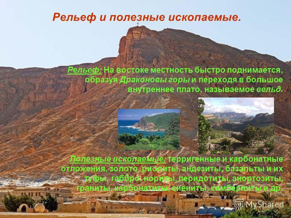 Рельеф и полезные ископаемые. Рельеф: На востоке местность быстро поднимается, образуя Драконовы горы и переходя в большое внутреннее плато, называемое вельд. Полезные ископаемые: терригенные и карбонатные отложения, золото, риолиты, андезиты, базаль