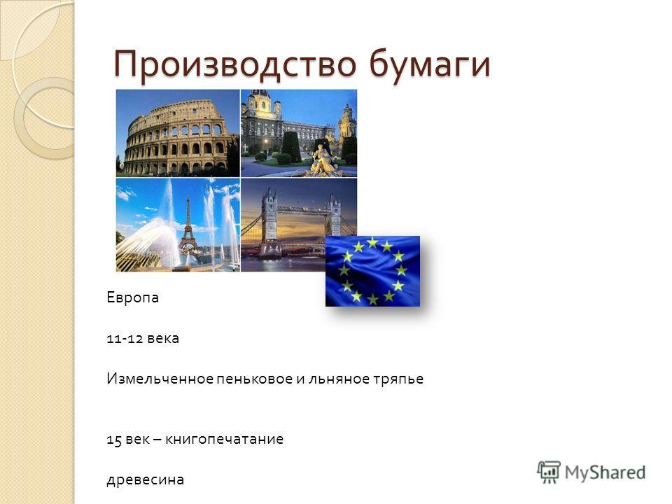 Производство бумаги Европа 11-12 века Измельченное пеньковое и льняное тряпье 15 век – книгопечатание древесина