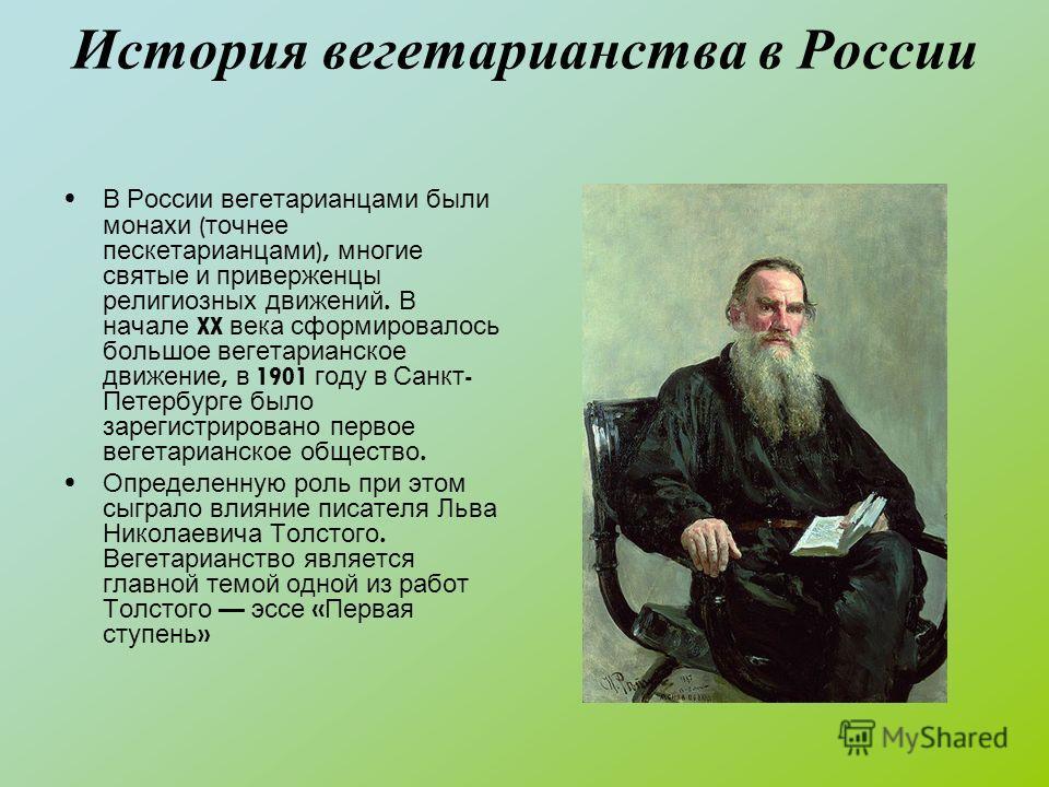 История вегетарианства в России В России вегетарианцами были монахи ( точнее пескетарианцами ), многие святые и приверженцы религиозных движений. В начале XX века сформировалось большое вегетарианское движение, в 1901 году в Санкт - Петербурге было з