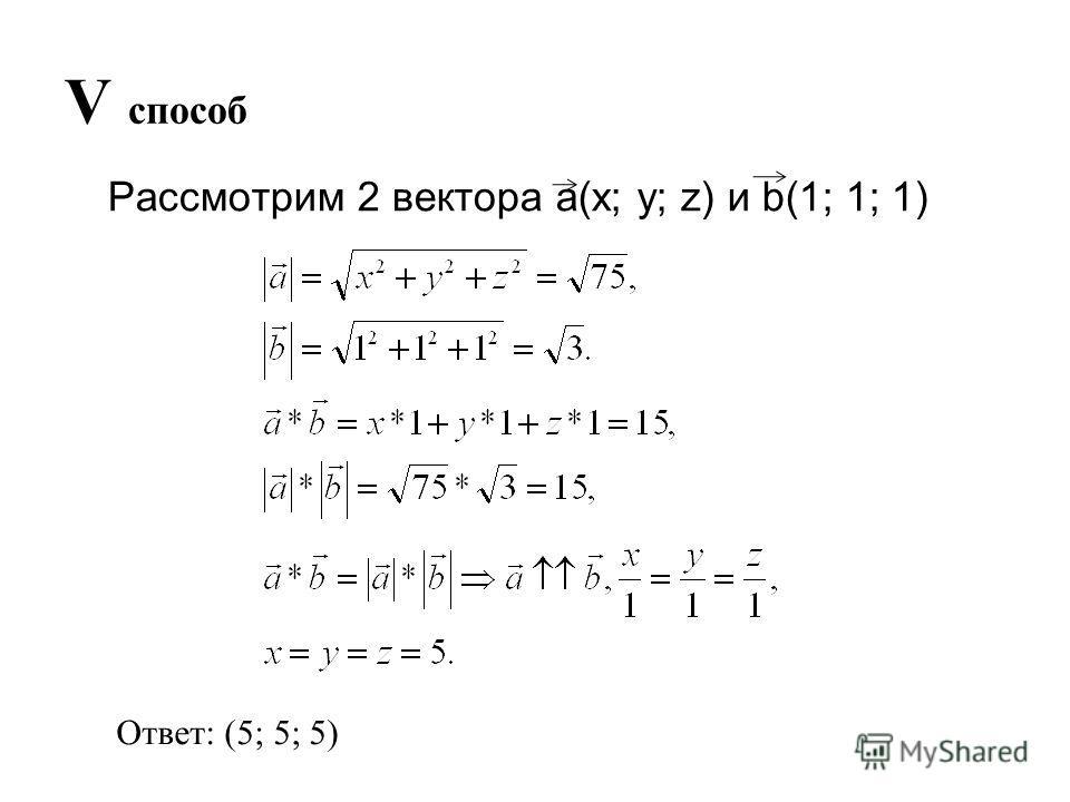 V способ Рассмотрим 2 вектора a(x; y; z) и b(1; 1; 1) Ответ: (5; 5; 5)
