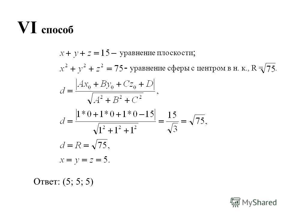 VI способ Ответ: (5; 5; 5) уравнение плоскости ; - уравнение сферы с центром в н. к., R =.