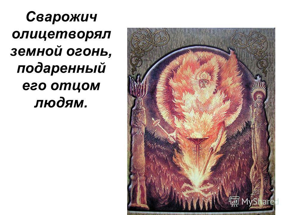 Сварожич олицетворял земной огонь, подаренный его отцом людям.