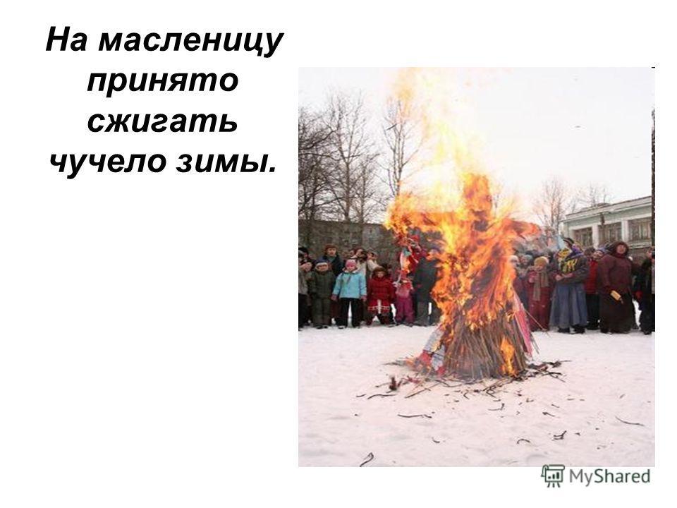 На масленицу принято сжигать чучело зимы.