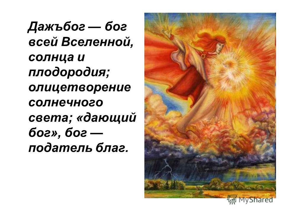 Дажъбог бог всей Вселенной, солнца и плодородия; олицетворение солнечного света; «дающий бог», бог податель благ.