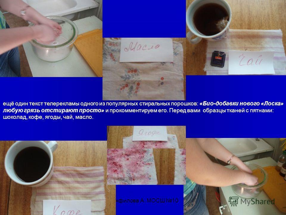 Панфилова А. МОСШ 10 ещё один текст телерекламы одного из популярных стиральных порошков: «Био-добавки нового «Лоска» любую грязь отстирают просто» и прокомментируем его. Перед вами образцы тканей с пятнами: шоколад, кофе, ягоды, чай, масло.