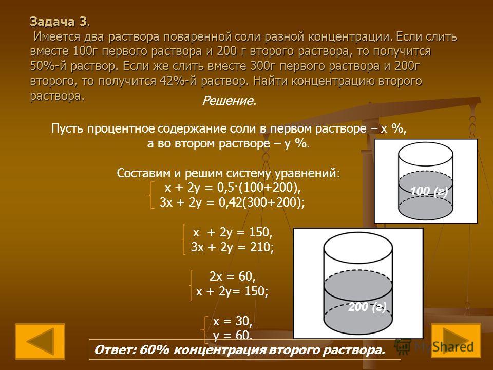 Задача 3. Имеется два раствора поваренной соли разной концентрации. Если слить вместе 100г первого раствора и 200 г второго раствора, то получится 50%-й раствор. Если же слить вместе 300г первого раствора и 200г второго, то получится 42%-й раствор. Н