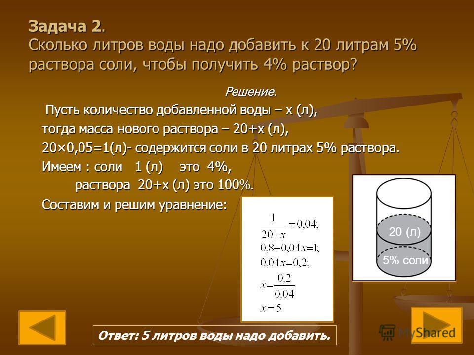Задача 2. Сколько литров воды надо добавить к 20 литрам 5% раствора соли, чтобы получить 4% раствор? Решение. Пусть количество добавленной воды – х (л), тогда масса нового раствора – 20+х (л), 20×0,05=1(л)- содержится соли в 20 литрах 5% раствора. Им