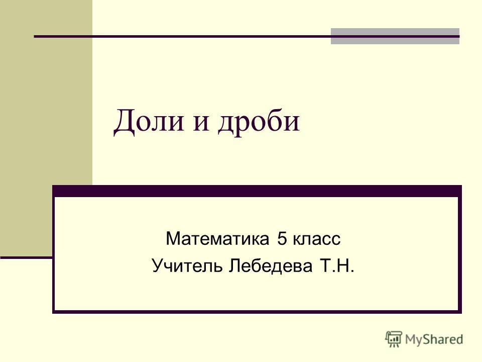 Доли и дроби Математика 5 класс Учитель Лебедева Т.Н.