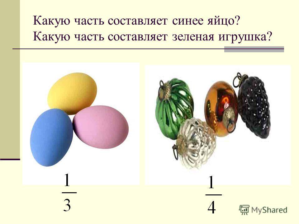 Какую часть составляет синее яйцо? Какую часть составляет зеленая игрушка?