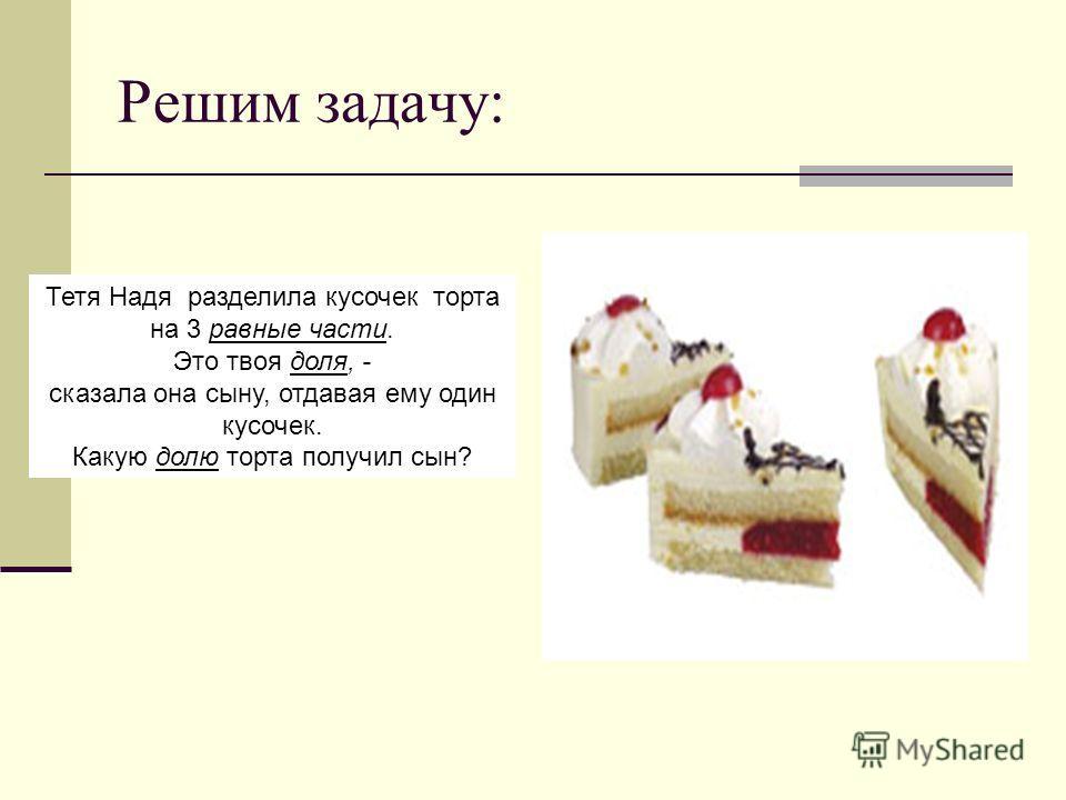 Решим задачу: Тетя Надя разделила кусочек торта на 3 равные части. Это твоя доля, - сказала она сыну, отдавая ему один кусочек. Какую долю торта получил сын?