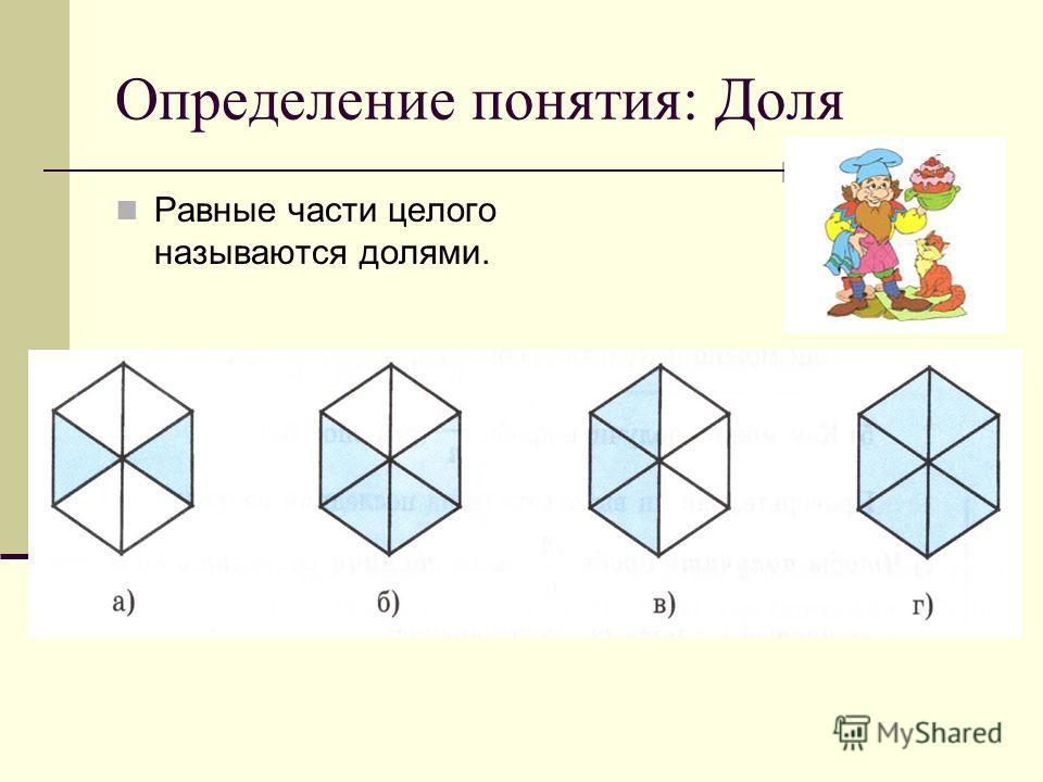 Определение понятия: Доля Равные части целого называются долями.