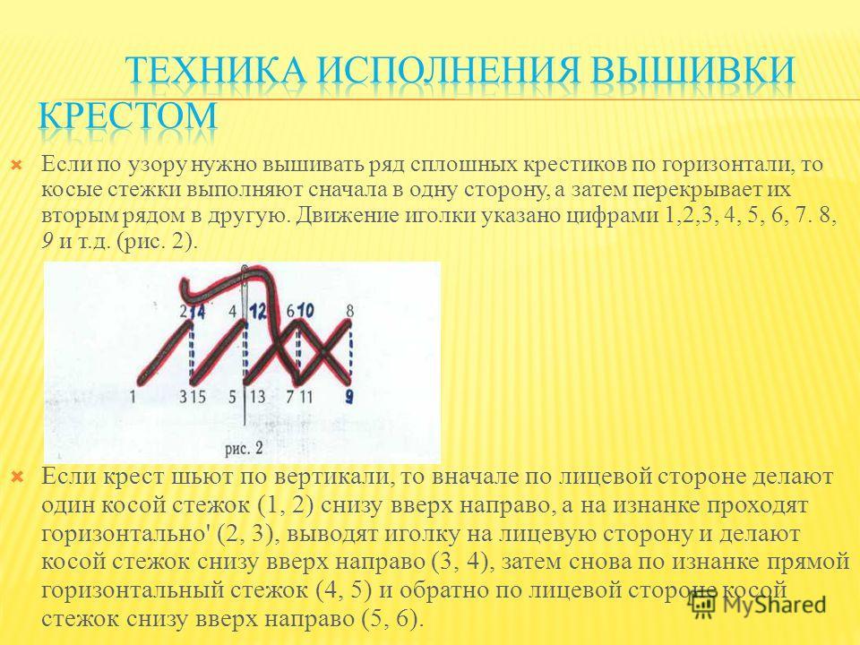 Если по узору нужно вышивать ряд сплошных крестиков по горизонтали, то косые стежки выполняют сначала в одну сторону, а затем перекрывает их вторым рядом в другую. Движение иголки указано цифрами 1,2,3, 4, 5, 6, 7. 8, 9 и т.д. (рис. 2). Если крест шь