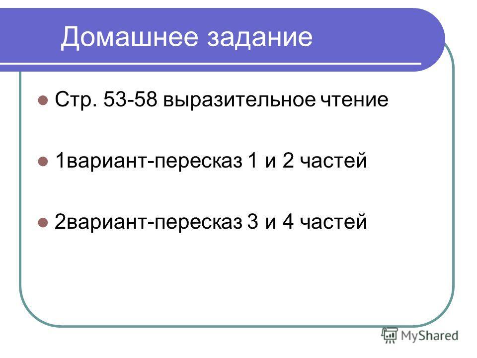 Домашнее задание Стр. 53-58 выразительное чтение 1вариант-пересказ 1 и 2 частей 2вариант-пересказ 3 и 4 частей