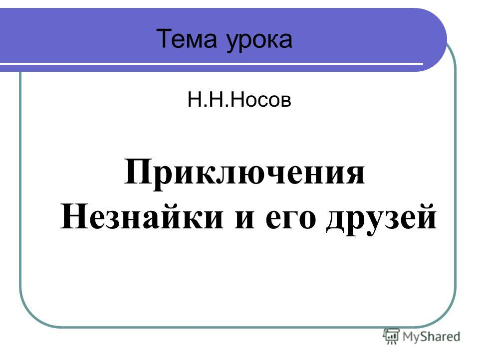 Н.Н.Носов Приключения Незнайки и его друзей Тема урока