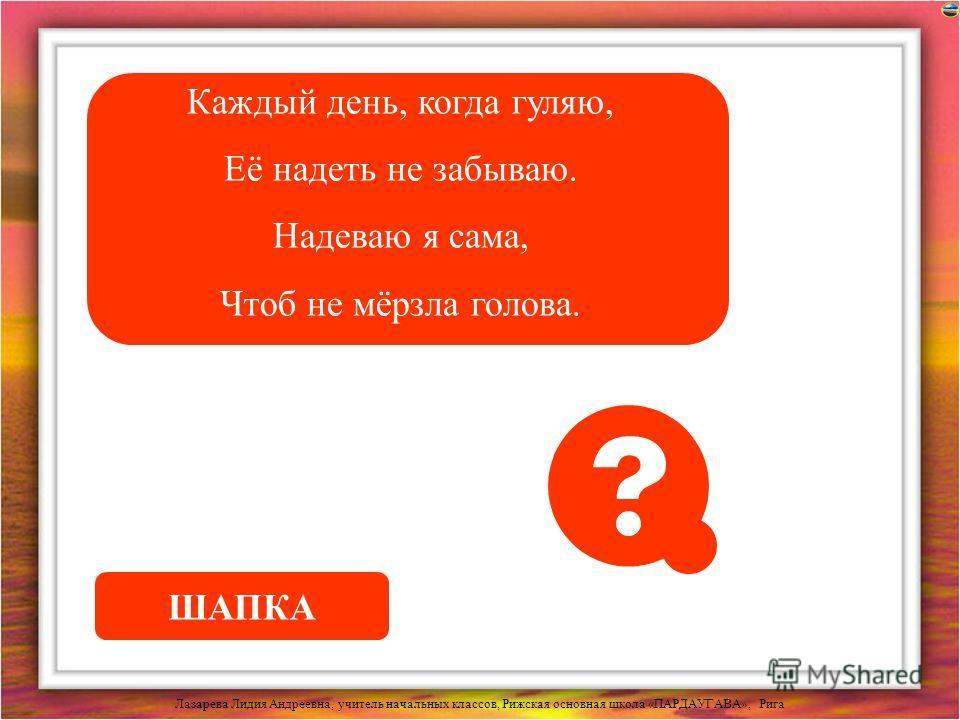 Лазарева Лидия Андреевна, учитель начальных классов, Рижская основная школа «ПАРДАУГАВА», Рига Каждый день, когда гуляю, Её надеть не забываю. Надеваю я сама, Чтоб не мёрзла голова. ШАПКА
