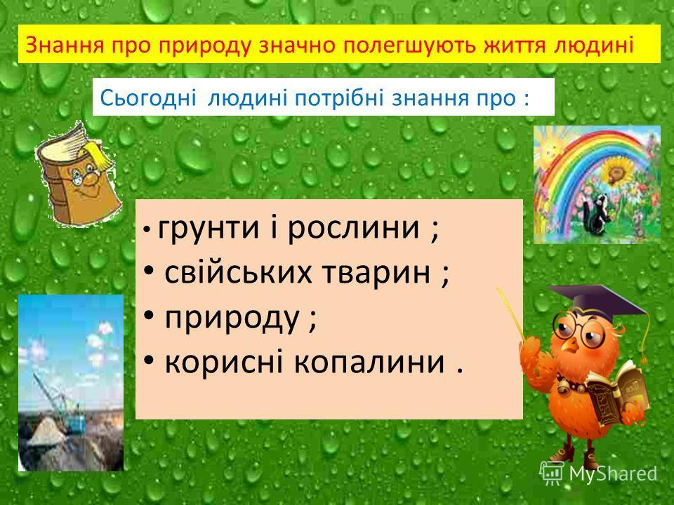 Знання про природу значно полегшують життя людині Сьогодні людині потрібні знання про : грунти і рослини ; свійських тварин ; природу ; корисні копалини.