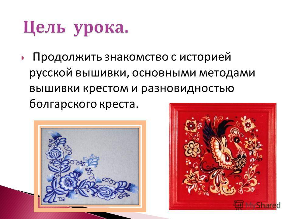 Продолжить знакомство с историей русской вышивки, основными методами вышивки крестом и разновидностью болгарского креста.