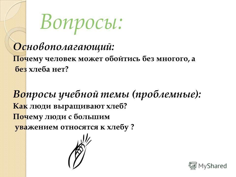 Вопросы: Основополагающий: Почему человек может обойтись без многого, а без хлеба нет? Вопросы учебной темы (проблемные): Как люди выращивают хлеб? Почему люди с большим уважением относятся к хлебу ?