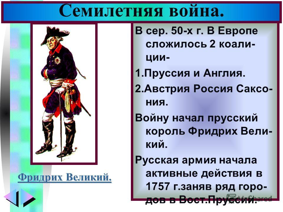 Меню В сер. 50-х г. В Европе сложилось 2 коали- ции- 1.Пруссия и Англия. 2.Австрия Россия Саксо- ния. Войну начал прусский король Фридрих Вели- кий. Русская армия начала активные действия в 1757 г.заняв ряд горо- дов в Вост.Пруссии. Семилетняя война.