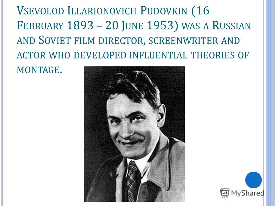 V SEVOLOD I LLARIONOVICH P UDOVKIN (16 F EBRUARY 1893 – 20 J UNE 1953) WAS A R USSIAN AND S OVIET FILM DIRECTOR, SCREENWRITER AND ACTOR WHO DEVELOPED INFLUENTIAL THEORIES OF MONTAGE.