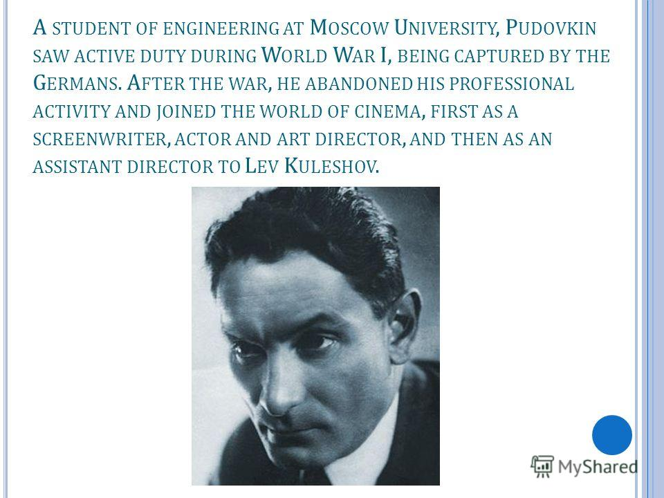 A STUDENT OF ENGINEERING AT M OSCOW U NIVERSITY, P UDOVKIN SAW ACTIVE DUTY DURING W ORLD W AR I, BEING CAPTURED BY THE G ERMANS. A FTER THE WAR, HE ABANDONED HIS PROFESSIONAL ACTIVITY AND JOINED THE WORLD OF CINEMA, FIRST AS A SCREENWRITER, ACTOR AND