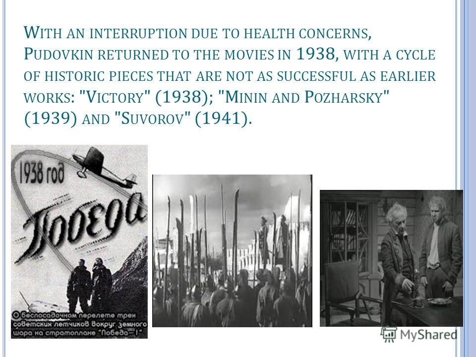 W ITH AN INTERRUPTION DUE TO HEALTH CONCERNS, P UDOVKIN RETURNED TO THE MOVIES IN 1938, WITH A CYCLE OF HISTORIC PIECES THAT ARE NOT AS SUCCESSFUL AS EARLIER WORKS : V ICTORY  (1938); M ININ AND P OZHARSKY  (1939) AND S UVOROV  (1941).