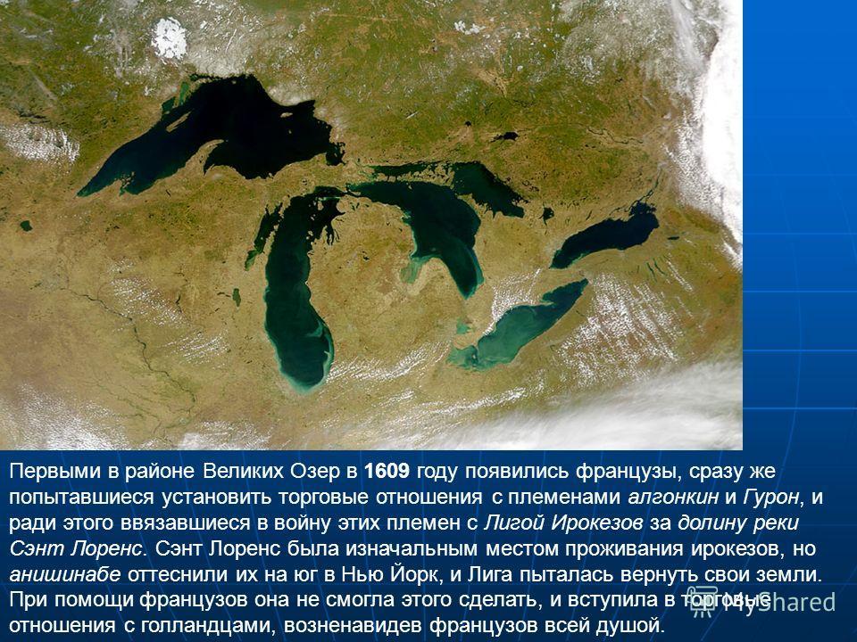 Первыми в районе Великих Озер в 1609 году появились французы, сразу же попытавшиеся установить торговые отношения с племенами алгонкин и Гурон, и ради этого ввязавшиеся в войну этих племен с Лигой Ирокезов за долину реки Сэнт Лоренс. Сэнт Лоренс была