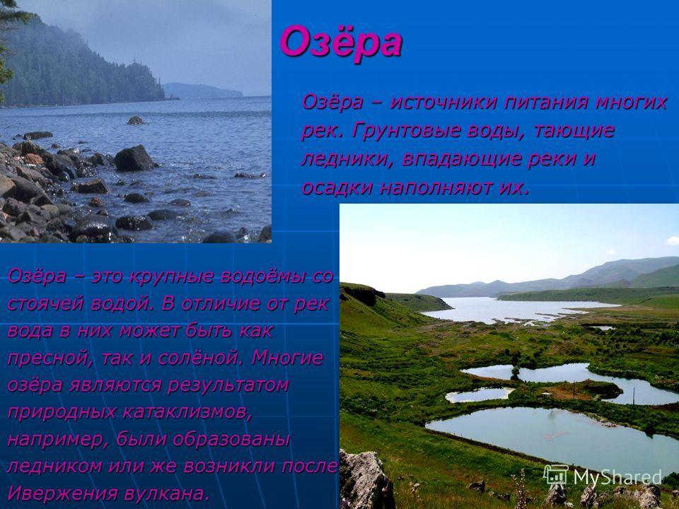 Озёра Озёра – это крупные водоёмы со стоячей водой. В отличие от рек вода в них может быть как пресной, так и солёной. Многие озёра являются результатом природных катаклизмов, например, были образованы ледником или же возникли после Ивержения вулкана