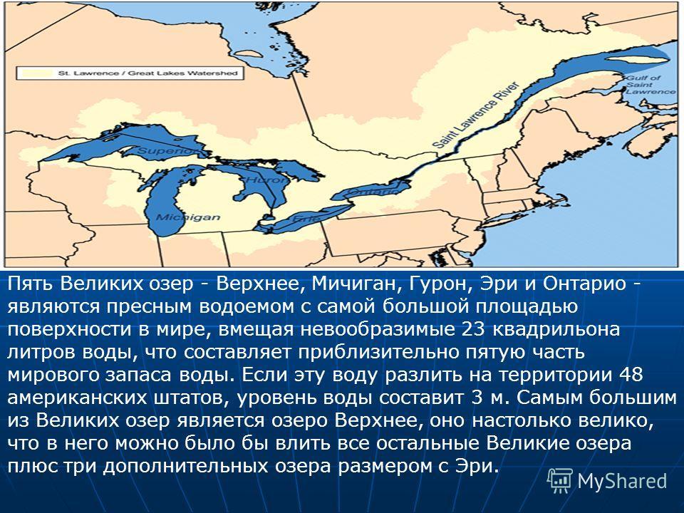 Пять Великих озер - Верхнее, Мичиган, Гурон, Эри и Онтарио - являются пресным водоемом с самой большой площадью поверхности в мире, вмещая невообразимые 23 квадрильона литров воды, что составляет приблизительно пятую часть мирового запаса воды. Если