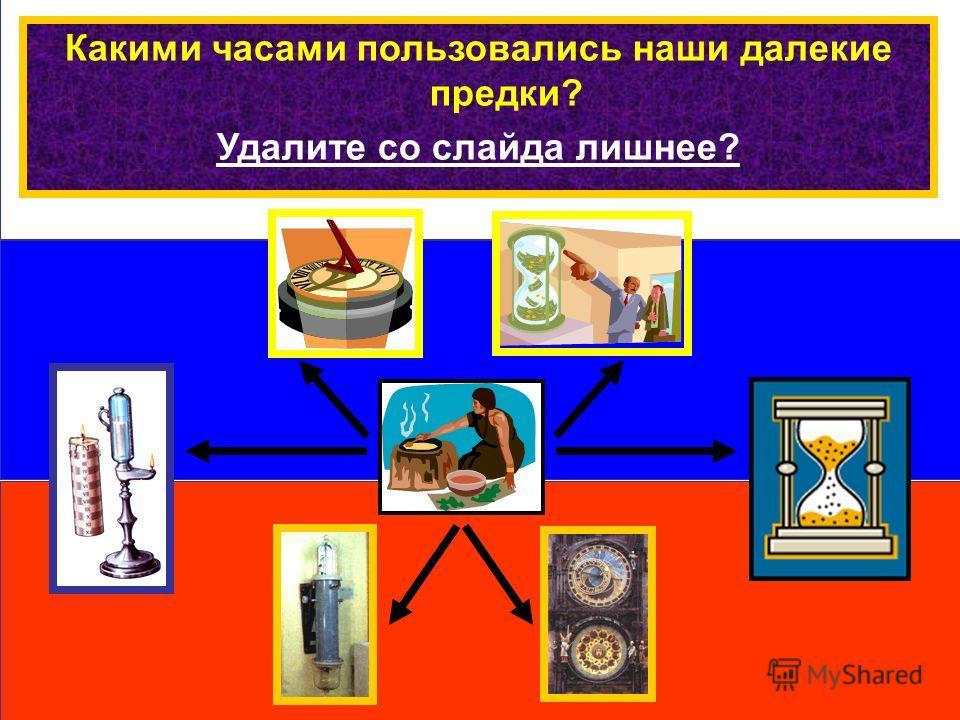 Какими часами пользовались наши далекие предки? Удалите со слайда лишнее?