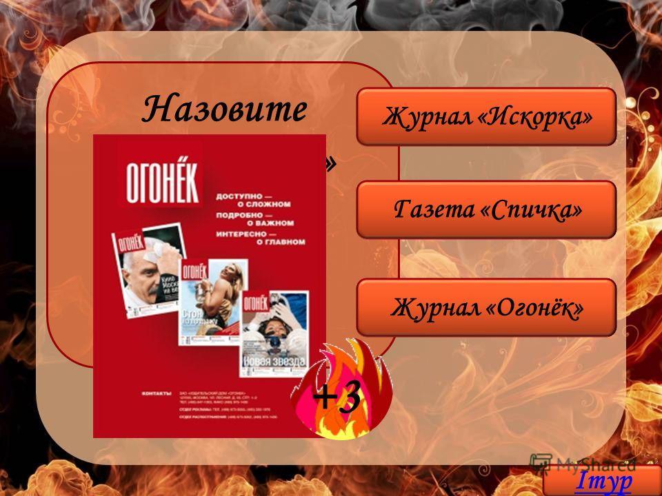 Назовите «огнеопасное» популярное печатное издание Журнал «Огонёк» Газета «Спичка» Журнал «Искорка» +3 Iтур