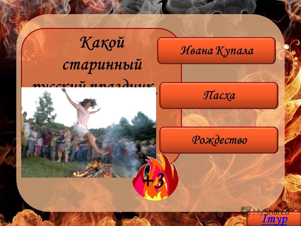 Какой старинный русский праздник сопровождался прыжками через огонь? Ивана Купала Пасха Рождество +3 Iтур