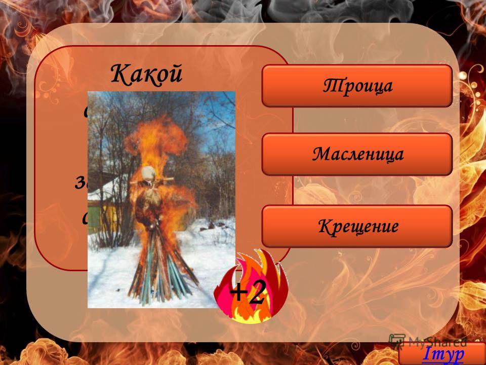 Масленица Крещение Троица Какой славянский праздник завершается сожжением чучела? +2 Iтур