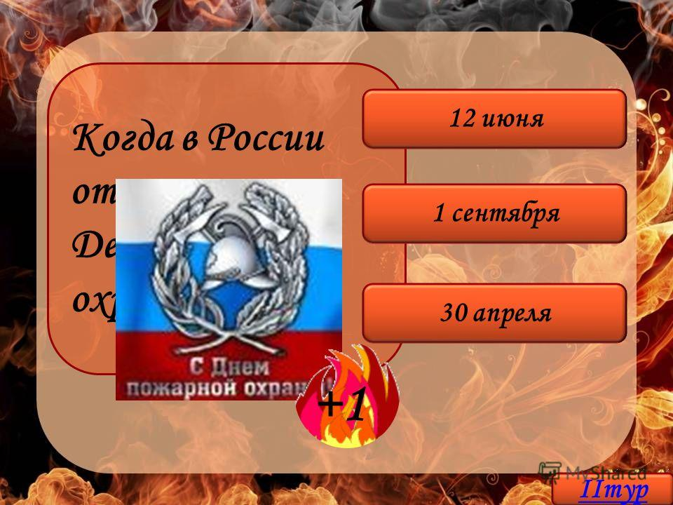 Когда в России отмечается День пожарной охраны РФ? 30 апреля 1 сентября 12 июня +1 IIтур